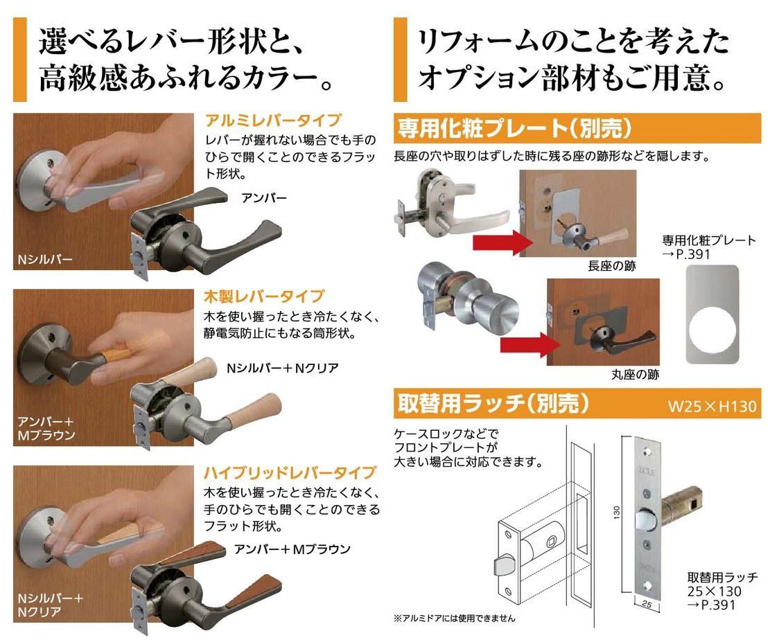 選べるレバー形状と、高級感あふれるカラー。 アルミレバータイプ レバーが握れない場合でもてのひらで 開くことの出来るフラット形状。 アンバー Nシルバー  木製レバータイプ 気を使い握った時冷たくなく、静電気防止にもなる筒型錠。 Nシルバー+Nクリア アンバー+Mブラウン  ハイブリッドレバータイプ 気を使い握った時冷たくなく、手のひらでも開くことの出来るフラット形状。 アンバー+Mブラウン Nシルバー+Nクリア   リフォームのことを考えたオプション部材もご用意。  専用化粧プレート(別売) 長座の穴や取り外した時に残る座の跡形などを隠します。  長座の後 専用化粧プレート→P.391 丸座の後  取替用ラッチ(別売) W25×H130 ケースロックなどでフロンドプレートが大きい場合に対応できます。 ※アルミドアには使用できません。  取替用ラッチ25×130p.391