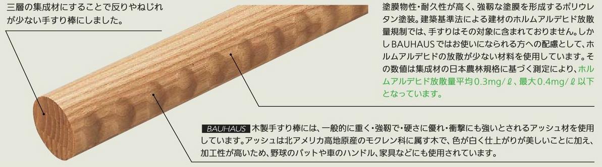 三層の集成材にすることで反りやねじれが少ない手すり棒にしました。  塗膜物性・耐久性が高く、強靭な塗装を形成するポリウレタン塗装。 建築基準法による建材のホルムアルデヒド放散量規制では、手すりはその対象に含まれておりません。 しかしBAUHAUSではお使いになられる方への配慮として、ホルムアルデヒドの放散が少ない材料を使用しています。 その数値は集成材の日本農林規格に基ずく測定により、ホルムアルデヒド放散量平均0.3mg/L、最大0.4mg/L以下となっています。  BAUHAUS 木製手すり棒には、一般的に重く・強靭で・硬さに優れ・衝撃にも強いとされるアッシュ材を使用しています。 アッシュ材は北アメリカ高地原産のモクレン科に属す木で、色が白く仕上がりが美しいことに加え、加工性が高いため、 野球バットや車のハンドル、家具などにも使用されています。